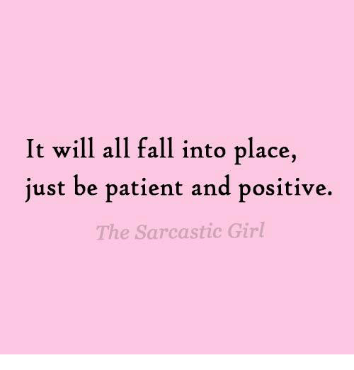 sarcastic girl: It will all fall into place,  just be patient and positive.  The Sarcastic Girl