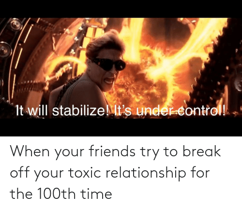 Toxic Relationship: It will stabilizeMt's under controll When your friends try to break off your toxic relationship for the 100th time