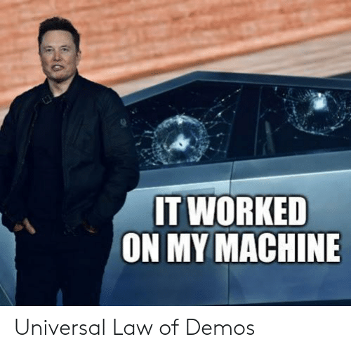 Worked: IT WORKED  ON MY MACHINE Universal Law of Demos