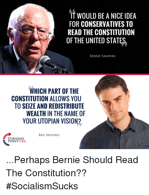 Bernie Sanders, Memes, and Vision: IT WOULD BE A NICE IDEA  FOR CONSERVATIVES TO  READ THE CONSTITUTION  OF THE UNITED STATES.  BERNIE SANDERS  WHICH PART OF THE  CONSTITUTION ALLOWS YOU  TO SEIZE AND REDISTRIBUTE  WEALTH IN THE NAME OF  YOUR UTOPIAN VISION?  BEN SHAPIRO  TURNING  POINT USA ...Perhaps Bernie Should Read The Constitution?? #SocialismSucks