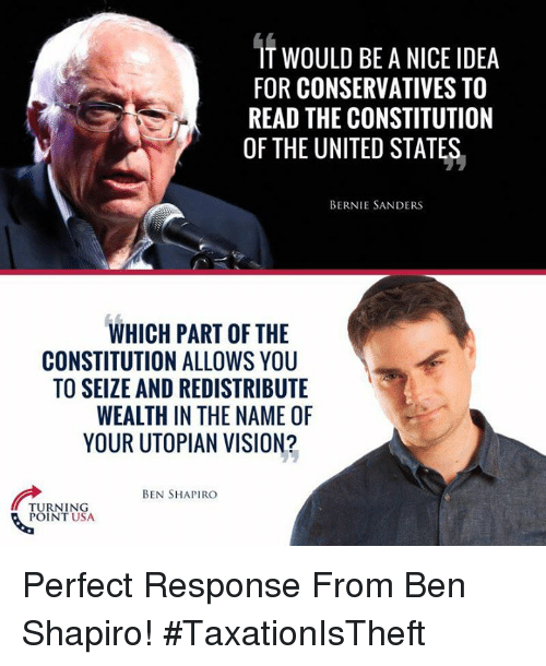 Bernie Sanders, Memes, and Vision: IT WOULD BE A NICE IDEA  FOR CONSERVATIVES TO  READ THE CONSTITUTION  OF THE UNITED STATES,  BERNIE SANDERS  WHICH PART OF THE  CONSTITUTION ALLOWS YOU  TO SEIZE AND REDISTRIBUTE  WEALTH IN THE NAME OF  YOUR UTOPIAN VISION?  BEN SHAPIRO  TURNING  TUS Perfect Response From Ben Shapiro! #TaxationIsTheft