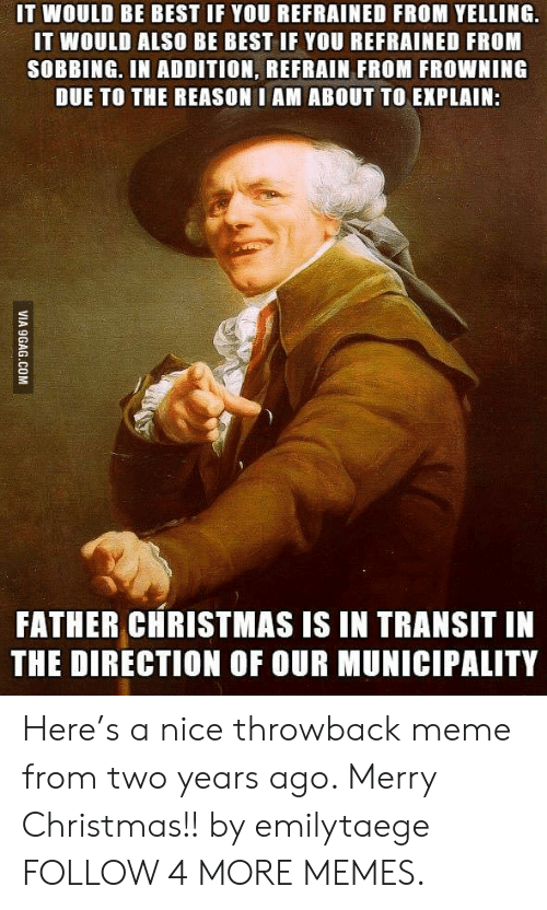 9gag, Christmas, and Dank: IT WOULD BE BEST IF YOU REFRAINED FROM YELLING  IT WOULD ALSO BE BEST IF YOU REFRAINED FROM  SOBBING. IN ADDITION, REFRAIN FROM FROWNING  DUE TO THE REASON I AM ABOUT TO EXPLAIN:  FATHER CHRISTMAS IS IN TRANSIT IN  THE DIRECTION OF OUR MUNICIPALITY  VIA 9GAG.COM Here's a nice throwback meme from two years ago. Merry Christmas!! by emilytaege FOLLOW 4 MORE MEMES.