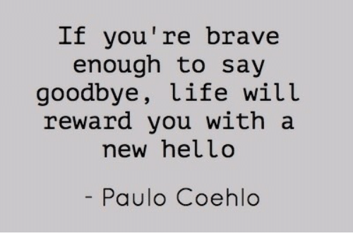 Hello, Life, and Brave: It you're brave  enough to say  goodbye, life will  reward you with a  new hello  Paulo Coehlo