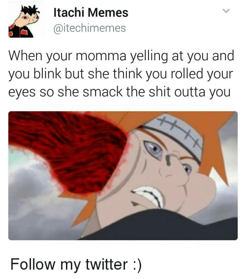 Youre Momma: Itachi Memes  (aitechimemes  When your momma yelling at you and  you blink but she think you rolled your  eyes so she smack the shit outta you Follow my twitter :)