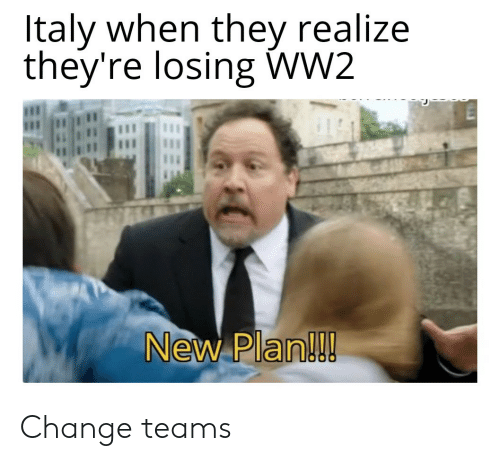 Italy, Change, and Ww2: Italy when they realize  they're losing WW2  1  New Plan! Change teams