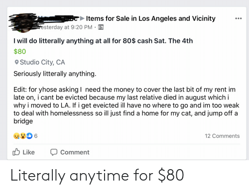 Jump Off: Items for Sale in Los Angeles and Vicinity  esterday at 9:20 PM  I will do litterally anything at all for 80$ cash Sat. The 4th  $80  O Studio City, CA  Seriously litterally anything.  Edit: for yhose asking I need the money to cover the last bit of my rent im  late on, i cant be evicted because my last relative died in august which i  why i moved to LA. If i get eveicted ill have no where to go and im too weak  to deal with homelessness so ill just find a home for my cat, and jump off a  bridge  12 Comments  O Like  Comment Literally anytime for $80