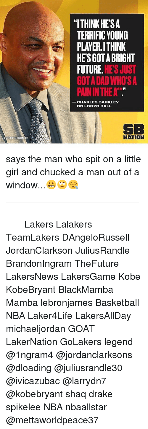"""Charles Barkley: """"ITHINK HE'SA  TERRIFIC YOUNG  PLAYER.ITHINK  HES GOT A BRIGHT  FUTURE. HE'S JUST  GOT A DAD WHO'S A  PAIN IN THE A  CHARLES BARKLEY  ON LONZO BALL  SB  NATION says the man who spit on a little girl and chucked a man out of a window...😬🙄😪 _____________________________________________________ Lakers Lalakers TeamLakers DAngeloRussell JordanClarkson JuliusRandle BrandonIngram TheFuture LakersNews LakersGame Kobe KobeBryant BlackMamba Mamba lebronjames Basketball NBA Laker4Life LakersAllDay michaeljordan GOAT LakerNation GoLakers legend @1ngram4 @jordanclarksons @dloading @juliusrandle30 @ivicazubac @larrydn7 @kobebryant shaq drake spikelee NBA nbaallstar @mettaworldpeace37"""