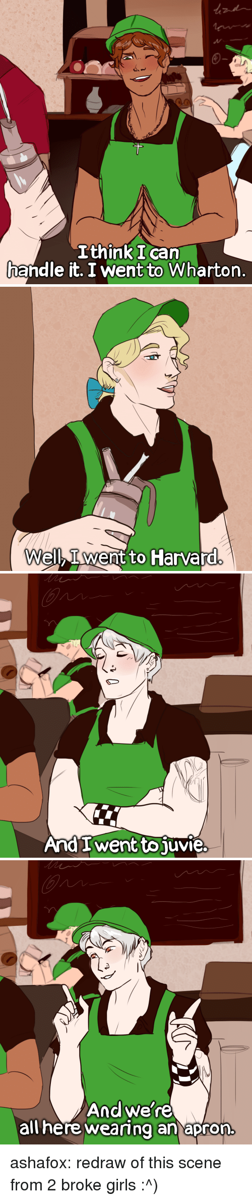 apron: Ithink I can  handle it. I went to Wharton.   Well, Iwent to Harvard   And I went to juvie   Andwe're  allhere weamng an apron. ashafox:  redraw of this scene from 2 broke girls :^)
