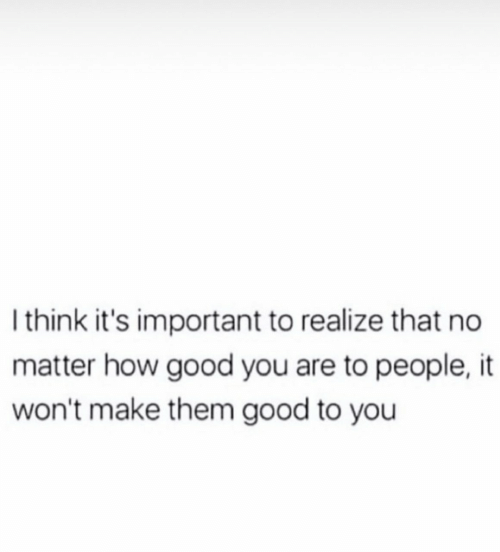 Good, How, and Them: Ithink it's important to realize that no  matter how good you are to people,it  won't make them good to you