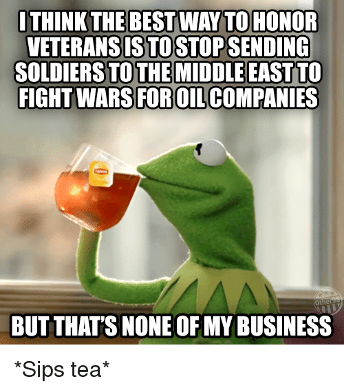 sipping tea: ITHINK THE BEST WAY TO HONOR  VETERANSISTOSTOPSENDING  SOLDIERS TO THE MIDDLE EAST TO  FIGHT WARS FOROILCOMPANIES  BUT THAT'S NONE OF MY BUSINESS *Sips tea*