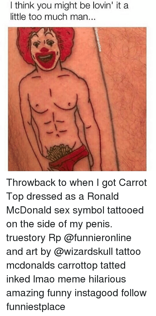 meme hilarious: Ithink you might be lovin' it a  little too much man.. Throwback to when I got Carrot Top dressed as a Ronald McDonald sex symbol tattooed on the side of my penis. truestory Rp @funnieronline and art by @wizardskull tattoo mcdonalds carrottop tatted inked lmao meme hilarious amazing funny instagood follow funniestplace