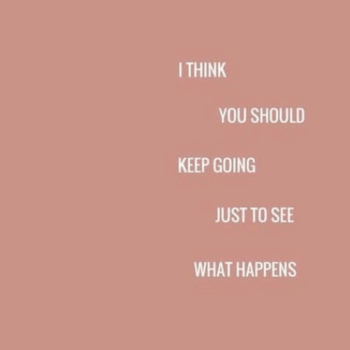 Keep Going: ITHINK  YOU SHOULD  KEEP GOING  JUST TO SEE  WHAT HAPPENS