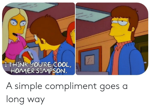 Homer Simpson, Cool, and Homer: ITHINK YOU'RE COOL  HOMER SIMPSON. A simple compliment goes a long way