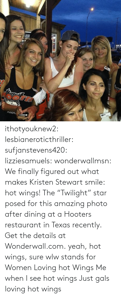 "Restaurant: ithotyouknew2:  lesbianeroticthriller:  sufjanstevens420:  lizziesamuels:  wonderwallmsn:  We finally figured out what makes Kristen Stewart smile: hot wings! The ""Twilight"" star posed for this amazing photo after dining at a Hooters restaurant in Texas recently. Get the details at Wonderwall.com.  yeah, hot wings, sure  wlw stands for Women Loving hot Wings   Me when I see hot wings   Just gals loving hot wings"