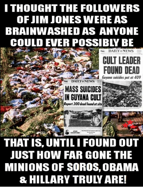 Jim Jones: ITHOUGHT THE FOLLOWERS  OF JIM JONES WERE AS  BRAINWASHED AS ANYONE  DAILY NEWS  CULT LEADER  FOUND DEAD  Guyana suicides put at 409  RH DAILY eNEWS  MASS SUICIDES  IN GUYANA CULI  eport300 dead found atsite  CRAWFORD  THAT IS, UNTILIFOUND OUT  JUST HOW FAR GONE THE  MINIONS OF SOROS, OBAMA