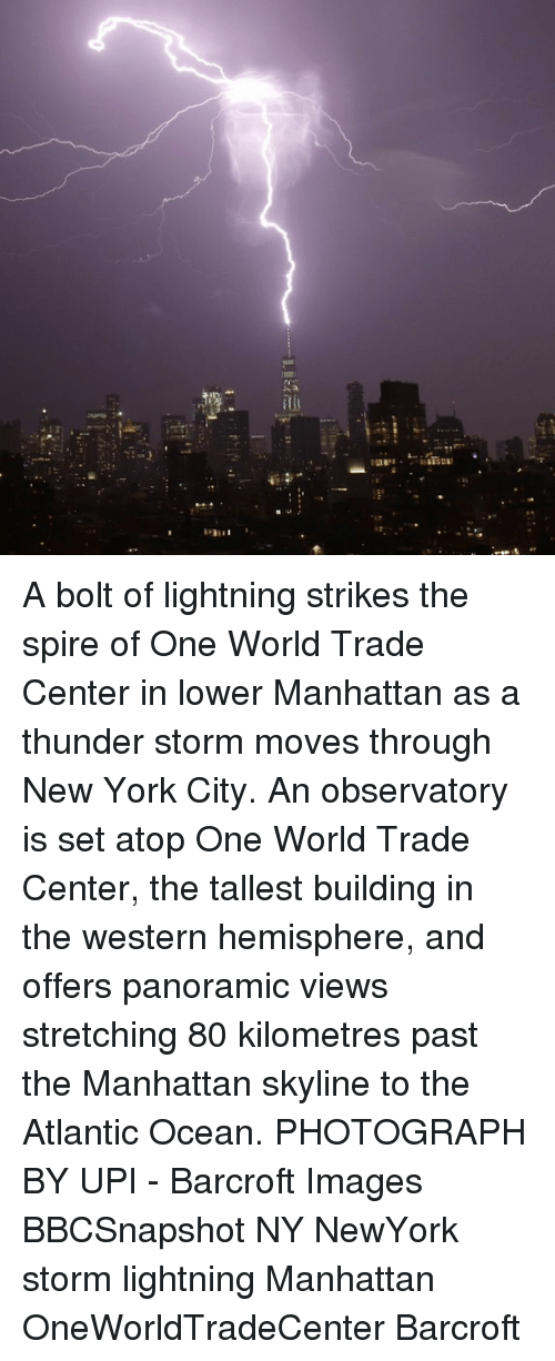 Centere: iti A bolt of lightning strikes the spire of One World Trade Center in lower Manhattan as a thunder storm moves through New York City. An observatory is set atop One World Trade Center, the tallest building in the western hemisphere, and offers panoramic views stretching 80 kilometres past the Manhattan skyline to the Atlantic Ocean. PHOTOGRAPH BY UPI - Barcroft Images BBCSnapshot NY NewYork storm lightning Manhattan OneWorldTradeCenter Barcroft