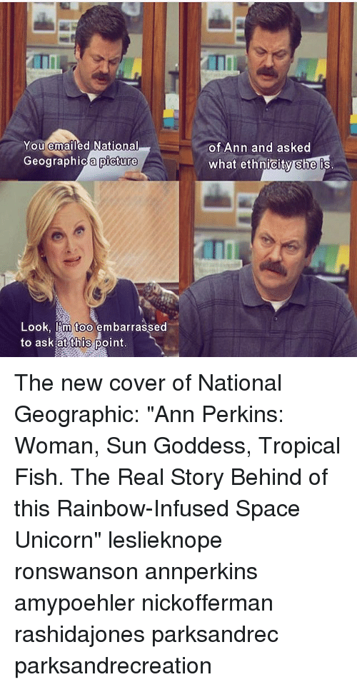 "Unicorning: ITI  You emailed National  of Ann and asked  what ethnicity she is  Geographic a picture  ographica picture  Look, I'm too embarrassed  to ask at this point The new cover of National Geographic: ""Ann Perkins: Woman, Sun Goddess, Tropical Fish. The Real Story Behind of this Rainbow-Infused Space Unicorn"" leslieknope ronswanson annperkins amypoehler nickofferman rashidajones parksandrec parksandrecreation"