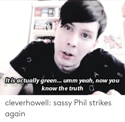 Yeah Now: Itisactually green... umm yeah, now you  know the truth cleverhowell:  sassy Phil strikes again