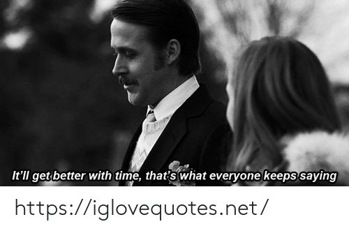 Time, Net, and What: It'll get better with time, that's what everyone keeps saying https://iglovequotes.net/