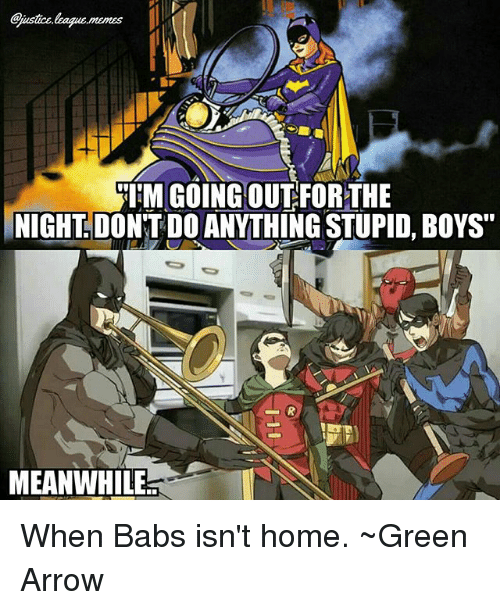 """stupid boys: ITM GOINGOUTFOR THE  NIGHT DONNT DO ANYTHING STUPID, BOYS""""  MEANWHILE When Babs isn't home. ~Green Arrow"""