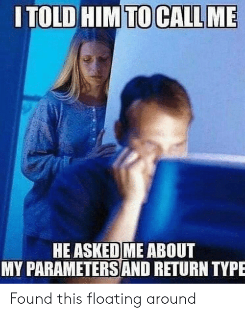 floating: ITOLD HIM TO CALL ME  HE ASKED ME ABOUT  MY PARAMETERSS AND RETURN TYPE Found this floating around