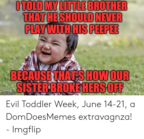 evil toddler: ITOLD MY LITTLE BROTHER  THAT HESHOULD NEVER  PLAY WITH HIS PEEPEE  BECAUSE THAT SHOW OUR  SISTER BROKE HERSOFF  imgflip.com Evil Toddler Week, June 14-21, a DomDoesMemes extravagnza! - Imgflip