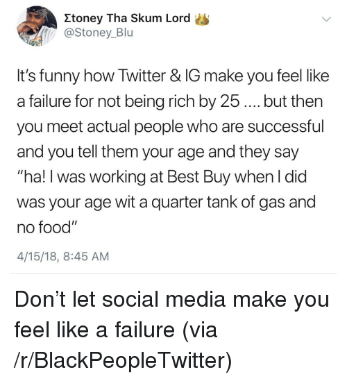 "Being rich: Itoney Tha Skum Lord  @Stoney_Blu  It's funny how Twitter & IG make you feel like  a failure for not being rich by 25.... but then  you meet actual people who are successful  and you tell them your age and they say  ""ha! I was working at Best Buy when I did  was your age wit a quarter tank of gas and  no food""  4/15/18, 8:45 AM <p>Don&rsquo;t let social media make you feel like a failure (via /r/BlackPeopleTwitter)</p>"
