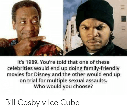 Ice Cube: It's 1989. You're told that one of these  celebrities would end up doing family-friendly  movies for Disney and the other would end up  on trial for multiple sexual assaults.  Who would you choose? Bill Cosby v Ice Cube