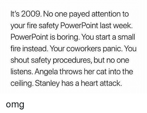 Payed Attention: It's 2009. No one payed attention to  your fire safety PowerPoint last week.  PowerPoint is boring. You start a small  fire instead. Your coworkers panic. You  shout safety procedures, but no one  listens. Angela throws her cat into the  ceiling. Stanley has a heart attack. omg