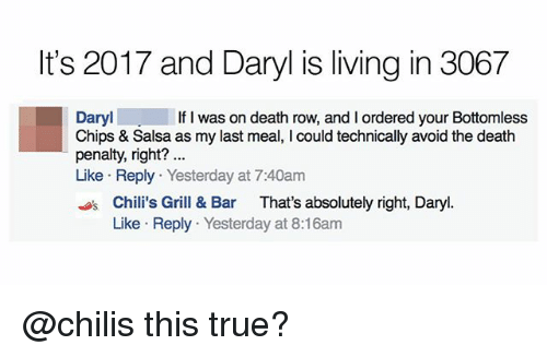 avoidance: It's 2017 and Daryl is living in 3067  Daryl  Chips & Salsa as my last meal, I could technically avoid the death  penalty, right?  Like Reply Yesterday at 7:40am  If I was on death row, and I ordered your Bottomless  sChili's Grill & Bar That's absolutely right, Daryl.  Like Reply Yesterday at 8:16am @chilis this true?