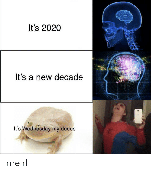 Wednesday, MeIRL, and New: It's 2020  It's a new decade  It's Wednesday my dudes meirl
