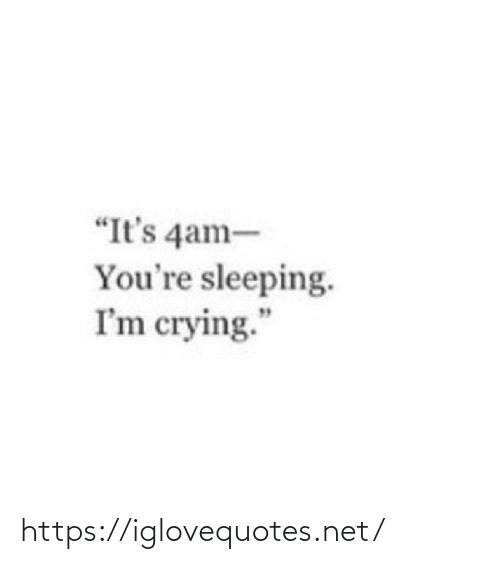 "Sleeping: ""It's 4am-  You're sleeping.  I'm crying."" https://iglovequotes.net/"