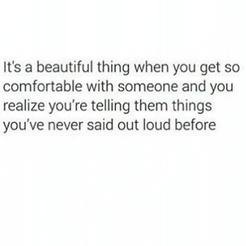 Beautiful, Comfortable, and Never: It's a beautiful thing when you get so  comfortable with someone and you  realize you're telling them things  you've never said out loud before