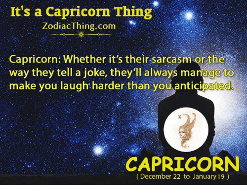 Capricorn, Zodiac, and Sarcasm: It's a Capricorn Thing  Zodiac thing com  Capricorn: Whether it's their sarcasm or the  way they tell a joke, they'll always manage to  make you laugh harder than you anticipated  CAPRICORN  (December 22 to January 19)