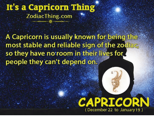 Capricorn, Zodiac, and Com: It's a Capricorn Thing  ZodiacIhing.com  A Capricorn is usually known for being the  most stable and reliable sign of the zodiac  so they have no room in their lives for  people they can't depend on  CAPRICORN  (December 22 to January 19)