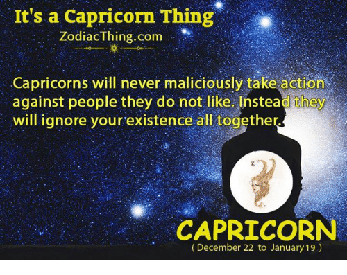 Capricorn, Never, and Com: It's a Capricorn Thing  Zodiaclhing com  Capricorns will never maliciously take action  against people they do not like Ihstea d they  will ignore yourexistence all together  CAPRICORN  (December 22 to January 19)