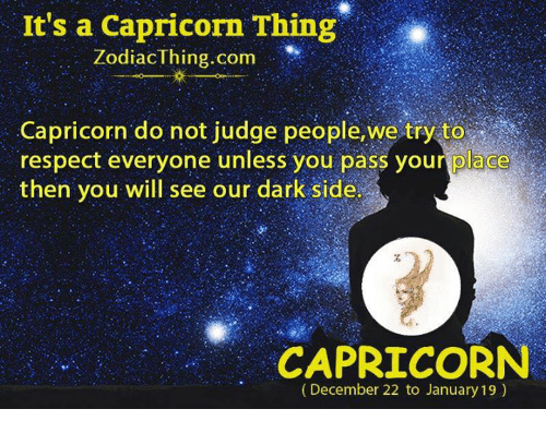 Passe: It's a Capricorn Thing  ZodiacThing.com  Capricorn do not judge people,we try to  respect everyone unless you pass your place  then you will see our dark side  CAPRICORN  (December 22 to January 19)