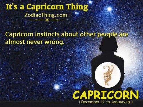 A Capricorn: It's a Capricorn Thing  ZodiacThing.com  Capricorn instincts about other people are  almost never wrong.  CAPRICORN  (December 22 to January 19)