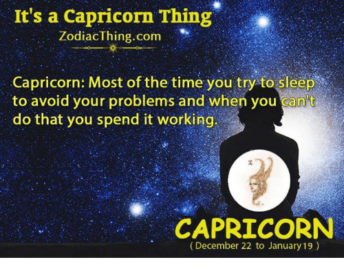 You Cant Do That: It's a Capricorn Thing  ZodiacThing.com  Capricorn: Most of the time you try to sleep  to avoid your problems and when you can't  do that you spend it working  CAPRICORN  (December 22 to January 19)