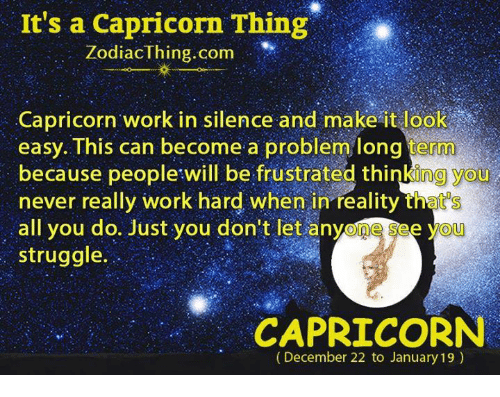 A Capricorn: It's a Capricorn Thing  ZodiacThing.com  Capricorn work in silence and make it look  easy. This can become a problem long term  because people will be frustrated thinking you  never really work hard when in reality that's  all you do. Just you don't let anyone see yoU  struggle.  CAPRICORN  (December 22 to January 19)
