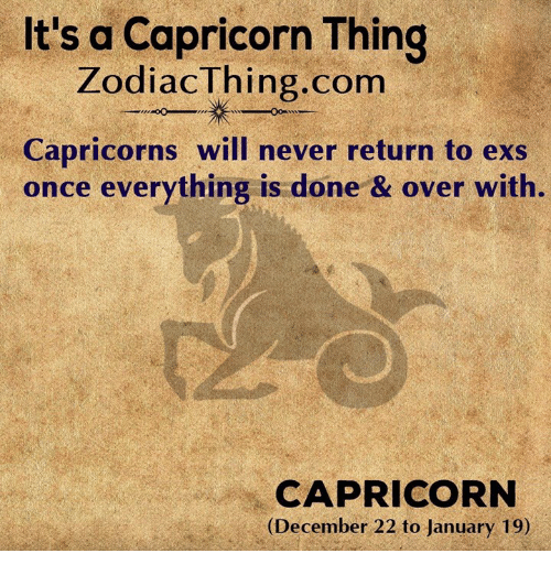 capricorns: It's a Capricorn Thing  ZodiacThing.com  Capricorns will never return to exs  once everything is done & over with.  CAPRICORN  (December 22 to January 19)