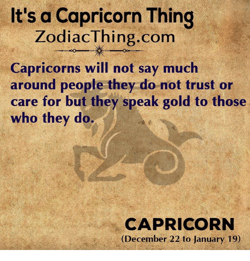 capricorns: It's a Capricorn Thing  ZodiacThing.com  Capricorns will not say much  aronnd people (they do mot trust o  care for but they speak gold to those  who they do.  CAPRICORN  (December 22 to January 19)