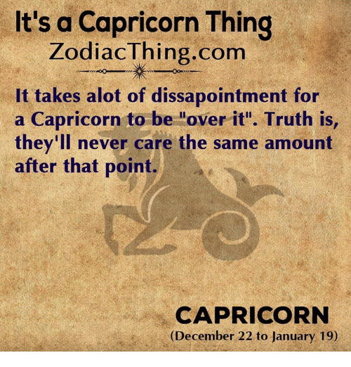 """A Capricorn: It's a Capricorn Thing  ZodiacThing.com  It takes alot of dissapointment for  a Capricorn to be """"over it"""". Truth is  they'll never care the same amount  after that point.  CAPRICORN  (December 22 to January 19)"""
