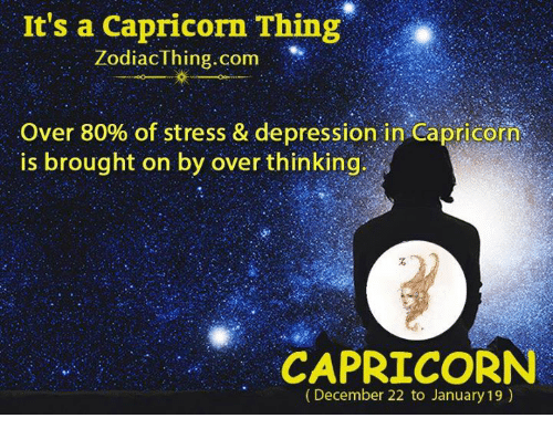 Capricorn, Depression, and Com: It's a Capricorn Thing  ZodiacThing.com  Over 80% of stress & depression in-Capricorn  is brought on by over thinking  CAPRICORN  (December 22 to January 19)