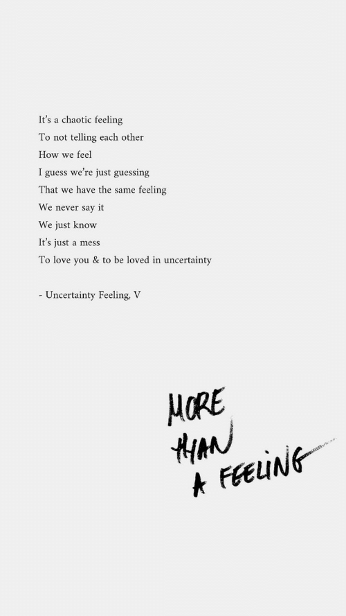 Love, Say It, and Guess: It's a chaotic feeling  To not  telling each other  How we feel  I guess we're just guessing  That we have the same feeling  We never say it  We just know  It's just a mess  To love you & to be loved in uncertainty  - Uncertainty Feeling, V  HORE  FEEING  A
