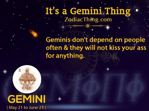 Ass, Gemini, and Kiss: It's a Gemini.Thing  ZodiacThimg.com  Geminis don't depend on people  often & they will not kiss your ass  for anything.  II  GEMINI  (May 21 to June 21)