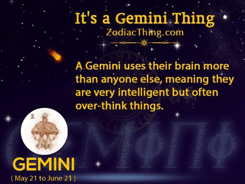 A Gemini: It's a Gemini.Thing  ZodiacThing.com  A.Gemini uses their brain more  than anyone else, meaning they  are very intelligent but often  over-think things.  GEMINI  |(May 21 to June 21)  Ht