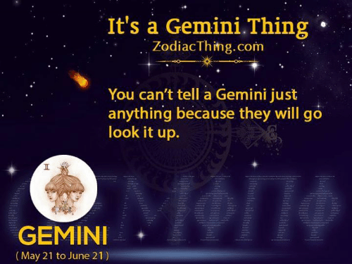 Gemini, Com, and May: It's a Gemini.Thing  ZodiacThing.com  You can't tell a Gemini just  anything because they will go  look it up.  GEMINI  (May 21 to June 21)