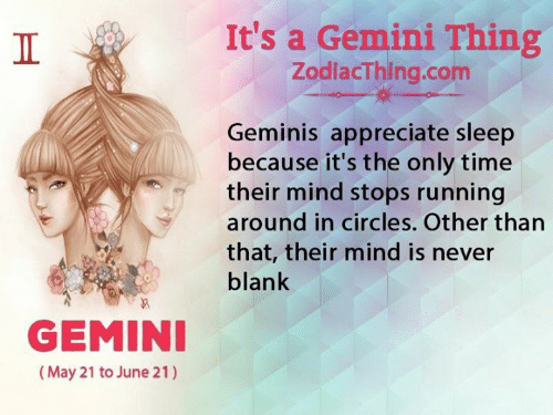 Appreciate, Gemini, and Time: It's a Gemini Thing  ZodlacThing.com  Geminis appreciate sleep  because it's the only time  their mind stops running  around in circles. Other than  that, their mind is never  blank  GEMINI  (May 21 to June 21)