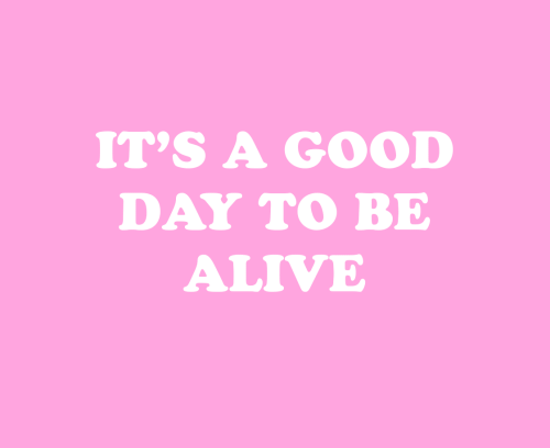 Alive, Good, and Day: IT'S A GOOD  DAY TO BE  ALIVE